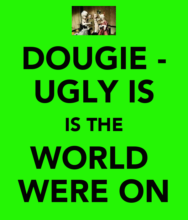 DOUGIE - UGLY IS IS THE WORLD  WERE ON