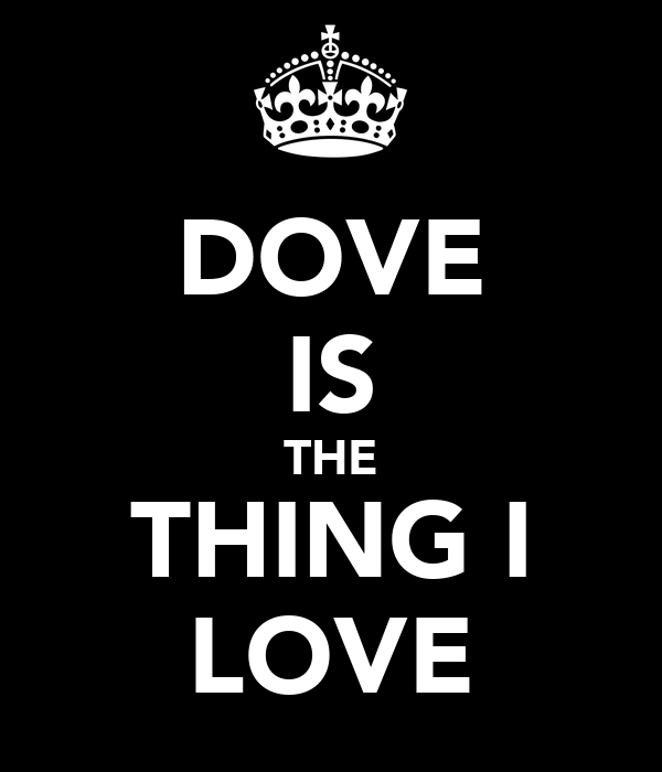DOVE IS THE THING I LOVE