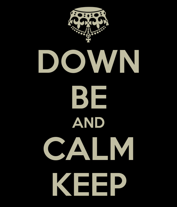 DOWN BE AND CALM KEEP