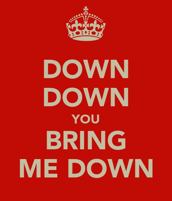 DOWN DOWN YOU BRING ME DOWN