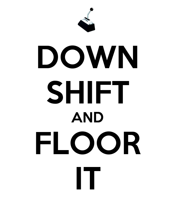 DOWN SHIFT AND FLOOR IT
