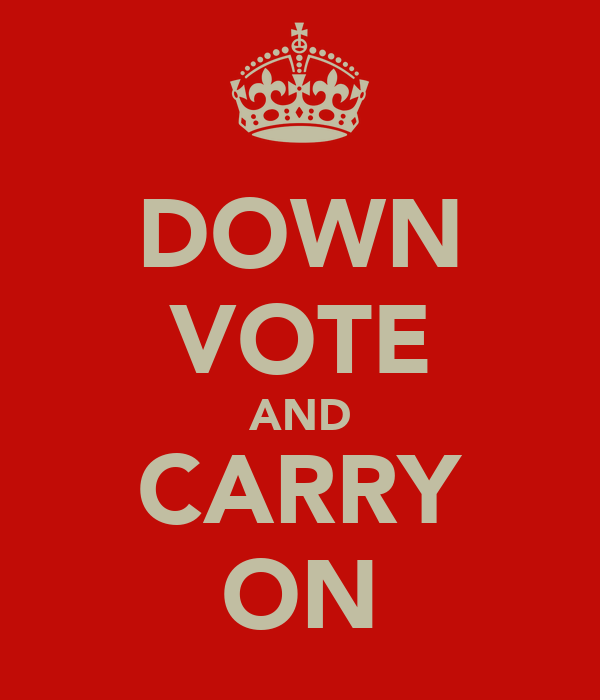 DOWN VOTE AND CARRY ON