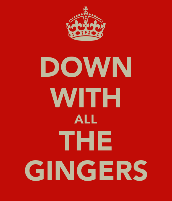 DOWN WITH ALL THE GINGERS