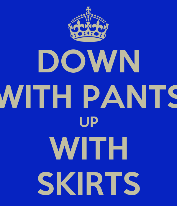 DOWN WITH PANTS UP WITH SKIRTS