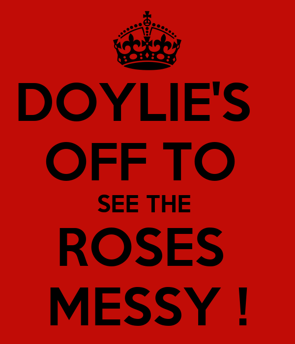 DOYLIE'S   OFF TO  SEE THE  ROSES  MESSY !