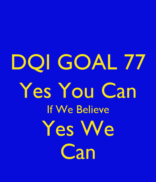 DQI GOAL 77 Yes You Can If We Believe Yes We Can