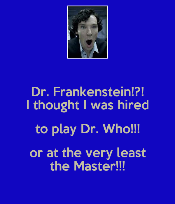 Dr. Frankenstein!?! I thought I was hired to play Dr. Who!!! or at the very least the Master!!!