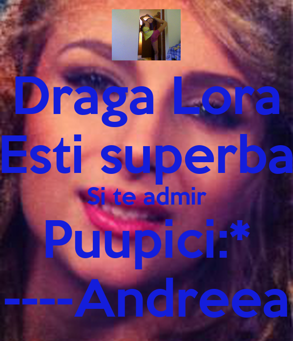 Draga Lora Esti superba Si te admir Puupici:* ----Andreea