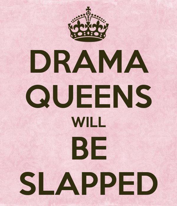 DRAMA QUEENS WILL BE SLAPPED