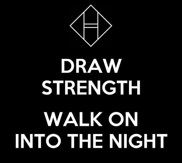 DRAW STRENGTH  WALK ON INTO THE NIGHT