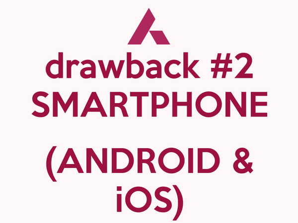 drawback #2 SMARTPHONE  (ANDROID & iOS)
