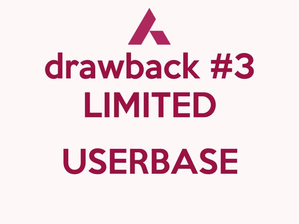drawback #3 LIMITED  USERBASE