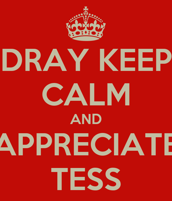 DRAY KEEP CALM AND APPRECIATE TESS