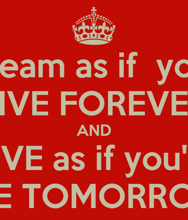 Dream as if  you'll LIVE FOREVER AND LIVE as if you'll  DIE TOMORROW