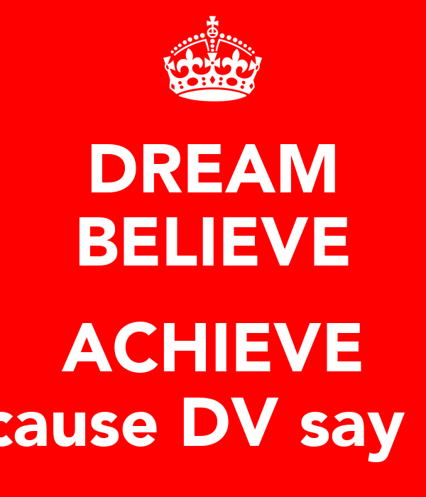 DREAM BELIEVE  ACHIEVE because DV say so!