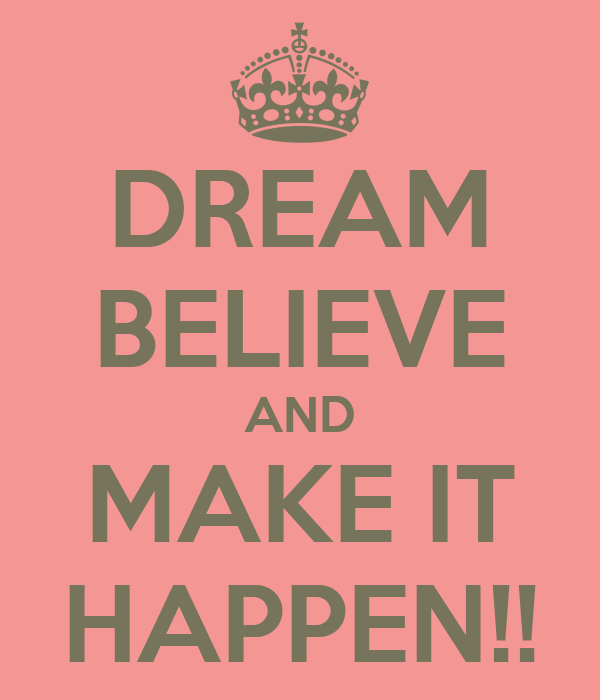 DREAM BELIEVE AND MAKE IT HAPPEN!!