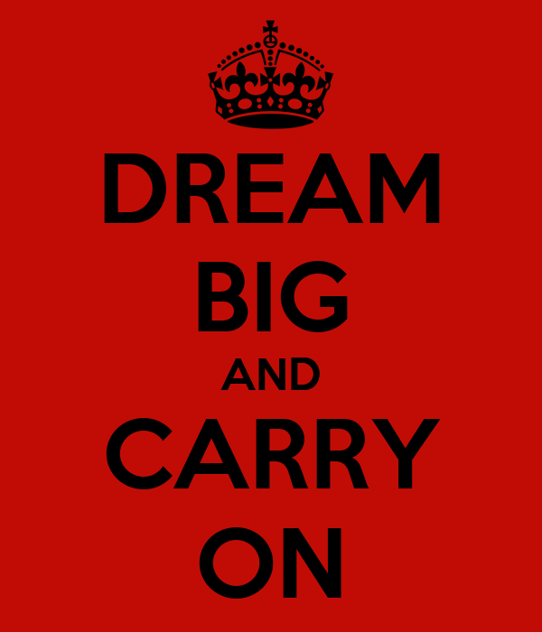 DREAM BIG AND CARRY ON
