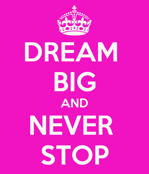 DREAM  BIG AND NEVER  STOP