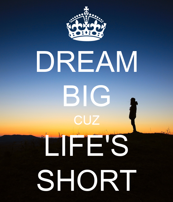 DREAM BIG CUZ LIFE'S SHORT