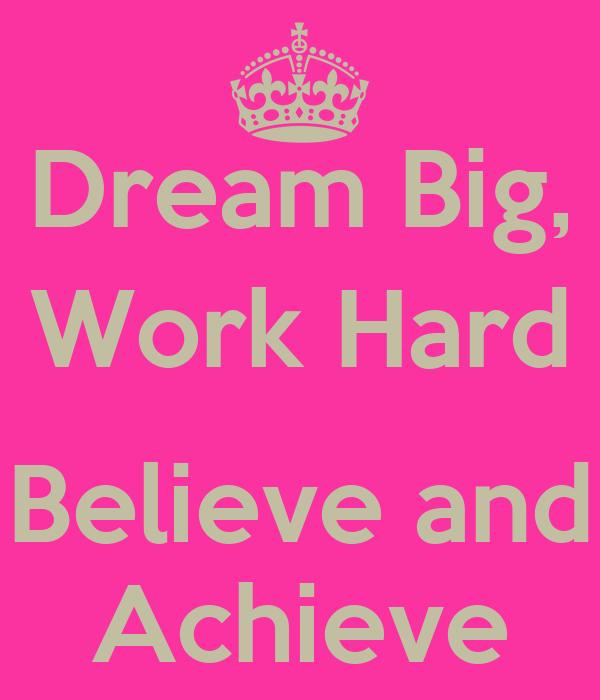 Dream Big, Work Hard  Believe and Achieve