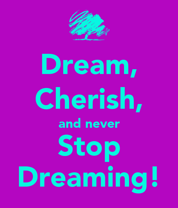 Dream, Cherish, and never Stop Dreaming!
