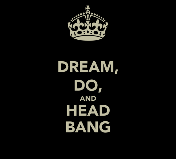 DREAM, DO, AND HEAD BANG
