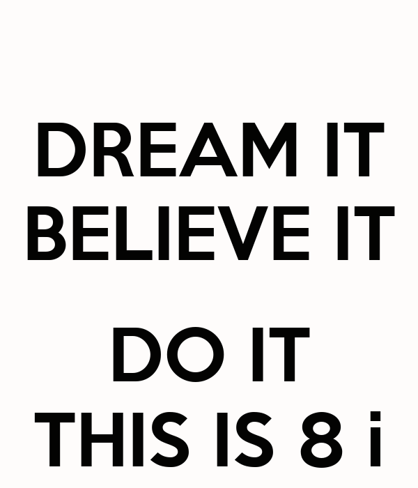 DREAM IT BELIEVE IT  DO IT THIS IS 8 i