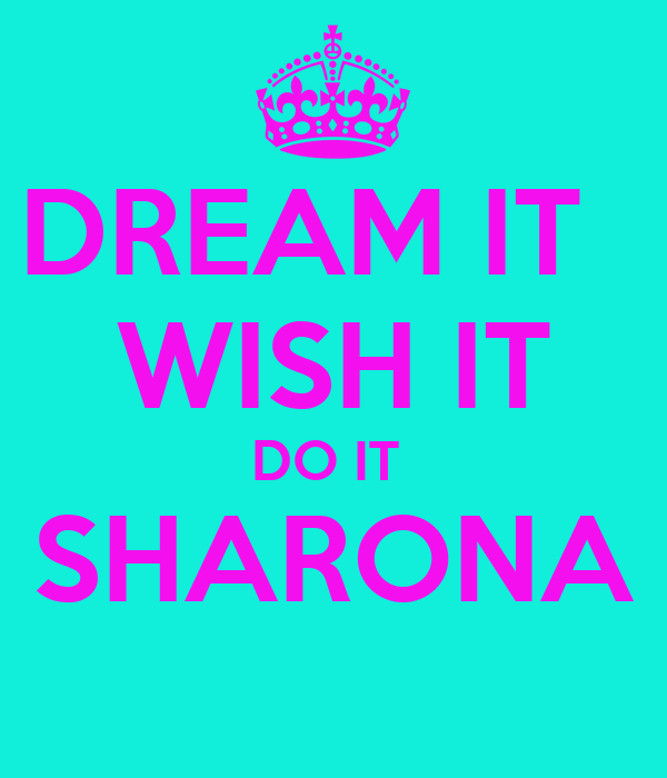 DREAM IT   WISH IT DO IT  SHARONA
