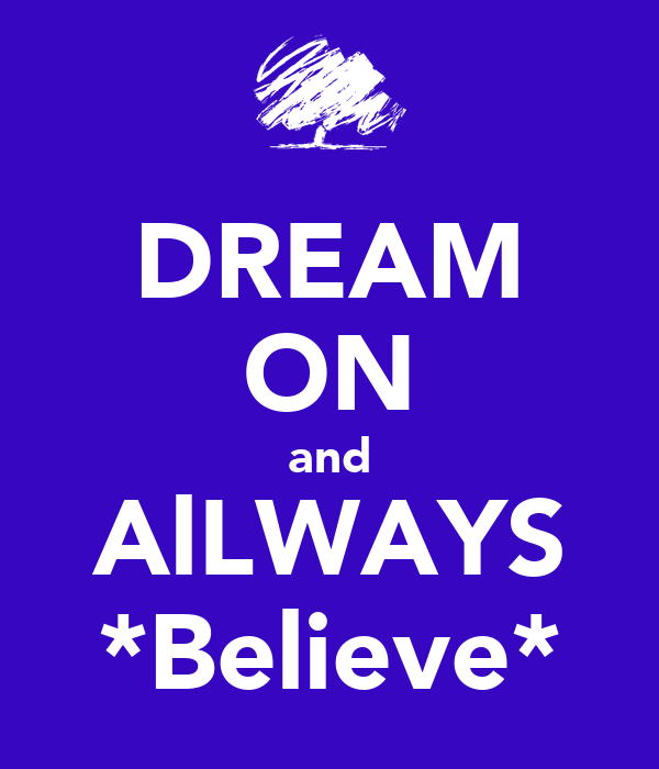 DREAM ON and AlLWAYS *Believe*