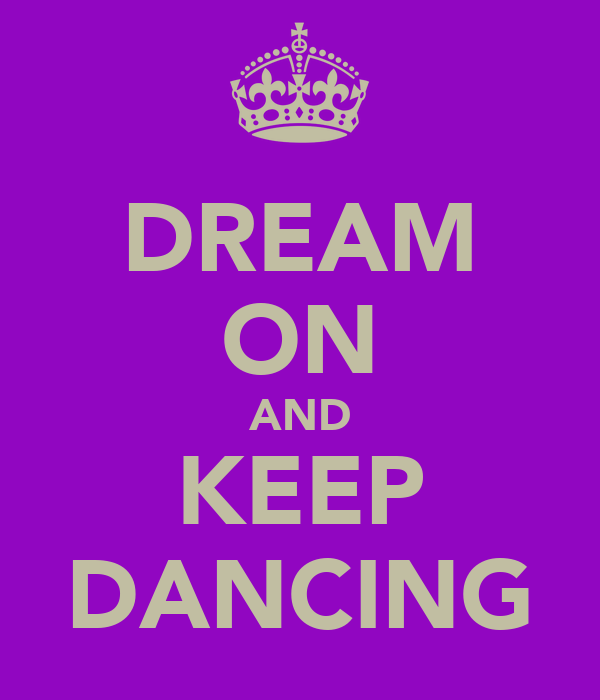 DREAM ON AND KEEP DANCING