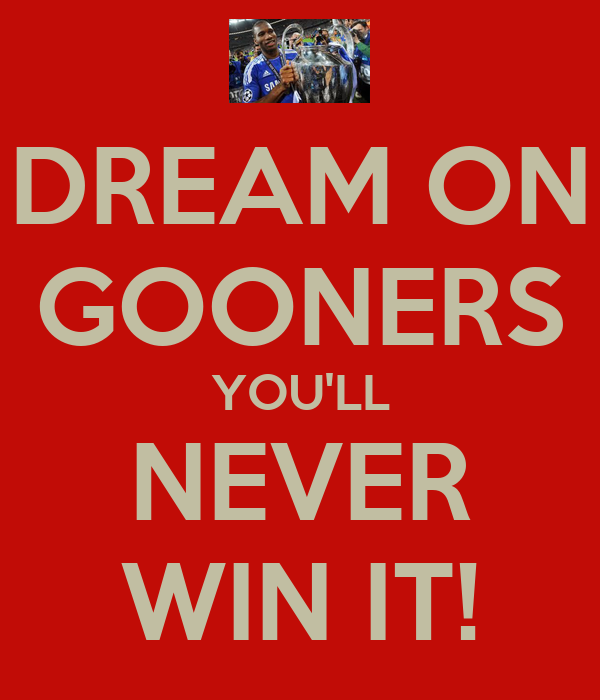 DREAM ON GOONERS YOU'LL NEVER WIN IT!