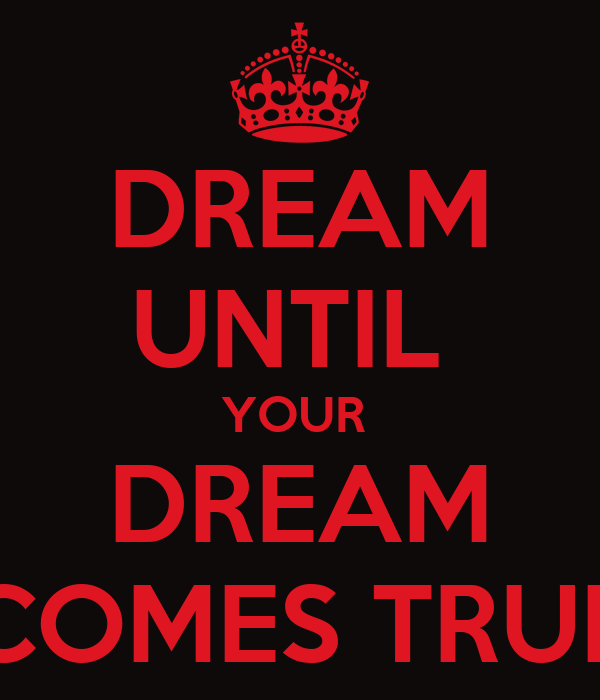 DREAM UNTIL  YOUR  DREAM COMES TRUE