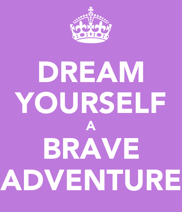 DREAM YOURSELF A BRAVE ADVENTURE