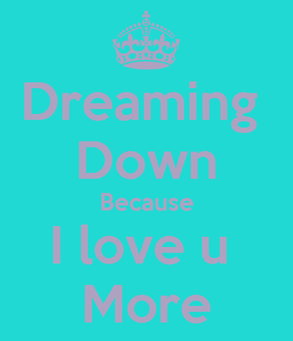Dreaming  Down Because I love u  More