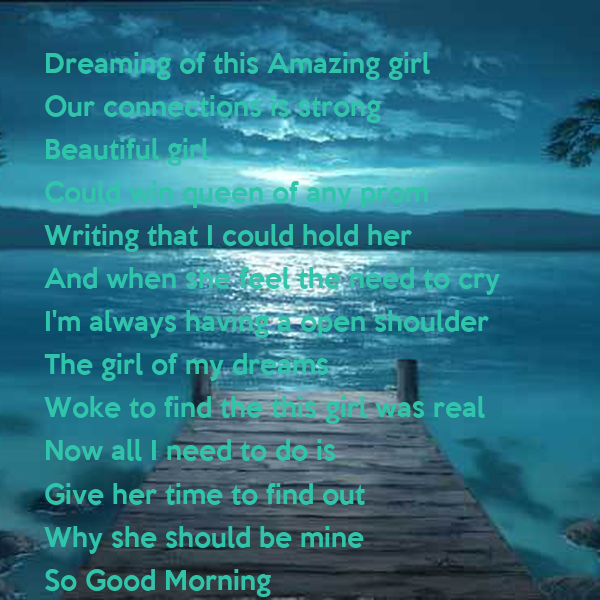 Dreaming of this Amazing girl Our connections is strong Beautiful girl Could win queen of any prom Writing that I could hold her And when she feel the need to cry I'm always having a open