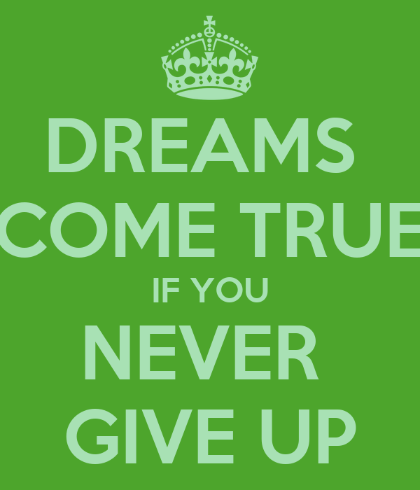 DREAMS  COME TRUE IF YOU NEVER  GIVE UP