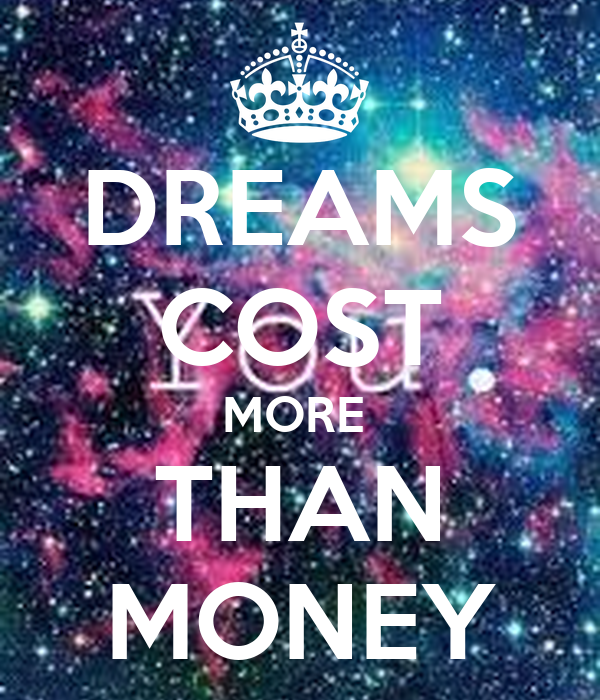 DREAMS COST MORE  THAN MONEY