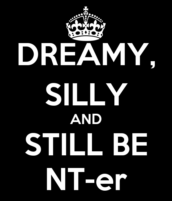DREAMY, SILLY AND STILL BE NT-er