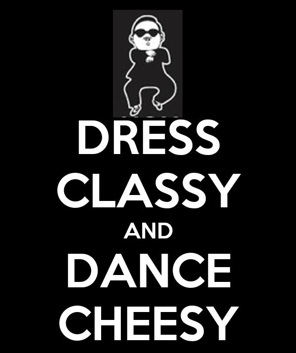 DRESS CLASSY AND DANCE CHEESY