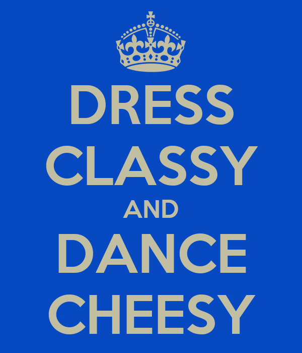 DRESS CLASSY AND DANCE CHEESY