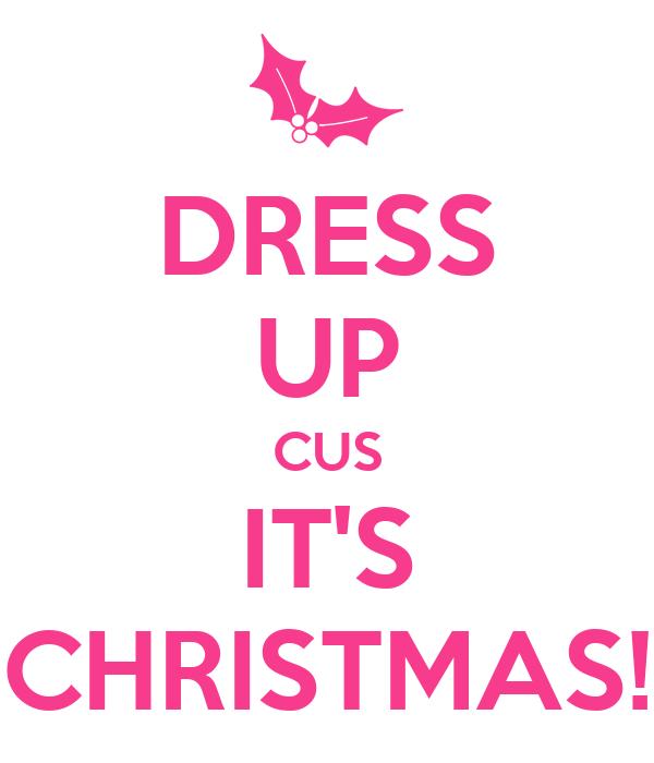 DRESS UP CUS IT'S CHRISTMAS!