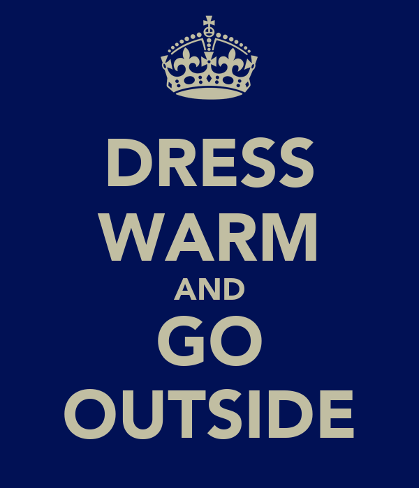 DRESS WARM AND GO OUTSIDE