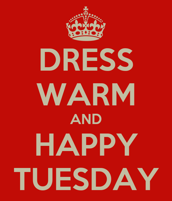 DRESS WARM AND HAPPY TUESDAY