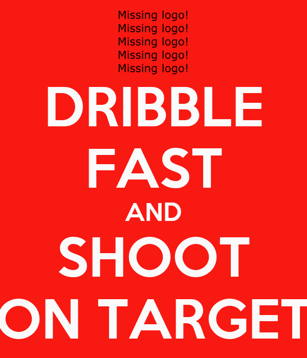 DRIBBLE FAST AND SHOOT ON TARGET
