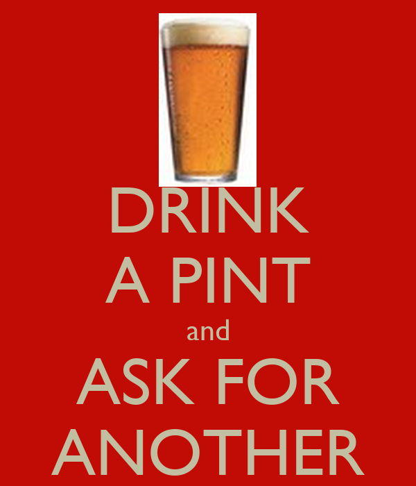 DRINK A PINT and ASK FOR ANOTHER