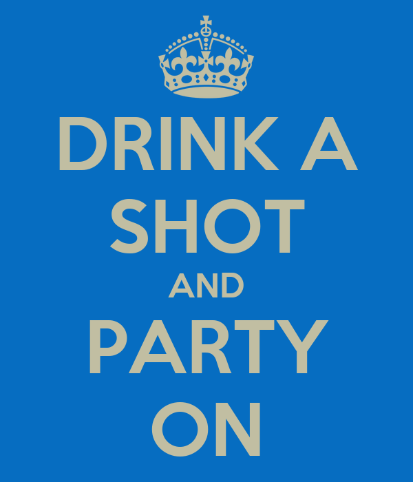 DRINK A SHOT AND PARTY ON