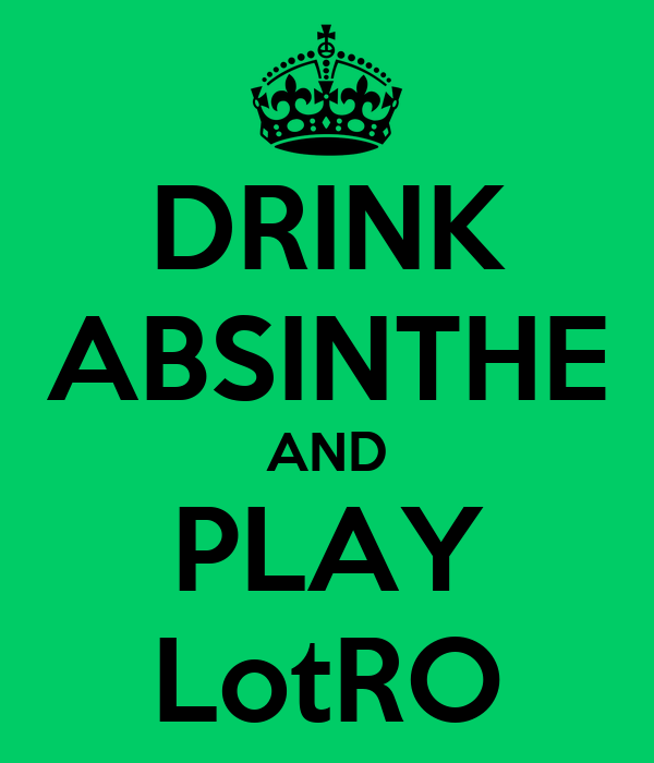 DRINK ABSINTHE AND PLAY LotRO
