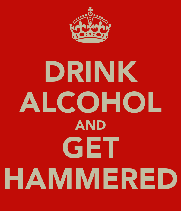 DRINK ALCOHOL AND GET HAMMERED