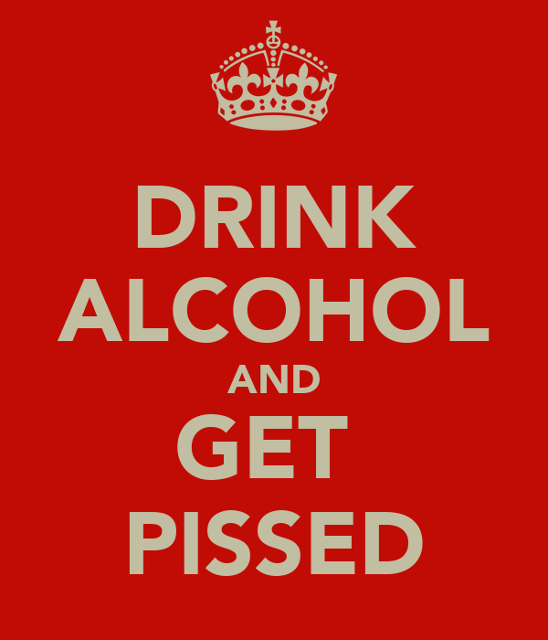 DRINK ALCOHOL AND GET  PISSED