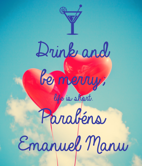 Drink and  be merry;   life is short. Parabéns  Emanuel Manu